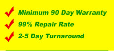 Minimum 90 Day Warranty, 99% Repair Rate and 2-5 Day Turnaround!